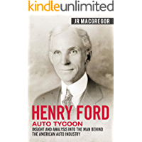 Henry Ford - Auto Tycoon: Insight and Analysis into the Man Behind the American Auto Industry (Business Biographies and Memoirs – Titans of Industry Book 4)