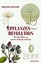 Pflanzenrevolution: Wie die Pflanzen unsere Zukunft erfinden