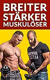 Breiter, Stärker, Muskulöser - Fitness Ratgeber zu Muskelaufbau, Bodybuilding, Workout Training, Krafttraining, Body Transformation, effektiv Muskelmasse aufbauen, Trainingsplan, Ernährung und mehr
