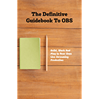 The Definitive Guidebook To OBS: Build, Work And Play In Your Own Live Streaming Production: Podcasting Made Simple…