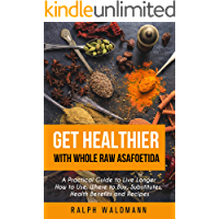Get Healthier with Whole Raw Asafoetida: A Practical Guide to Live Longer How to Use, Where to Buy, Substitutes, Health…