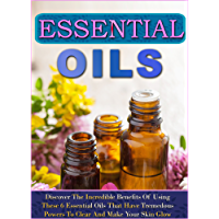 Essential Oils: Discover The Incredible Benefits Of Using These 6 Essential Oils That Have Tremedous Powers To Clear And Make Your Skin Glow (English Edition)