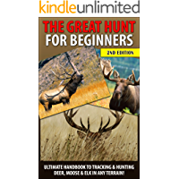 The Great Hunt for Beginners: Ultimate Handbook to Tracking & Hunting, Deer, Moose, and Elk In Any Terrain! ((Moose, Elk, Deer, Guns, Rifles, Hunting, ... Hunting Tactics, Animals, Weapons)