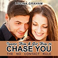 Ignore Him and Get Him to Chase You: The No Contact Rule (Make Him Beg for Your Attention)