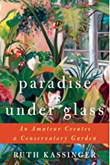 Paradise Under Glass: An Amateur Creates a Conservatory Garden Kindle Edition