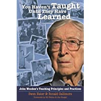 You Haven't Taught Until They Have Learned: John Wooden's Teaching Principles & Practices