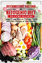 Intermittent Fasting and Ketogenic Diet to Cure Illness: Using IF and Keto to Prevent, Treat, and Cure Disease & Stay Healthy Kindle Edition