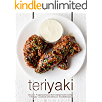 Teriyaki: Discover A Japanese Sauce that Change Your Cooking: A Teriyaki Cookbook with Delicious Teriyaki Recipes (English Edition)