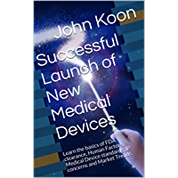 Successful Launch of New Medical Devices: Learn the basics of FDA clearance, Human Factors, Medical Device standards, IP concerns and Market Trends. (English Edition)