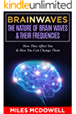 Brainwaves: The Nature Of Brain Waves & Their Frequencies - How They Affect You & How You Can Change Them (brain, brainwave entrainment, brainwaves, brain waves, mind, bineural beats, neuroscience)