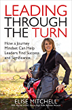 Leading Through the Turn: How a Journey Mindset Can Help Leaders Find Success and Significance: How a Journey Mindset Can Help Leaders Find Success and Significance