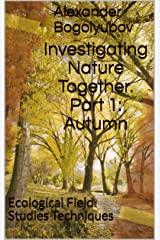 Investigating Nature Together. Part 1: Autumn: Ecological Field Studies Techniques Kindle Edition