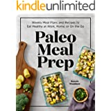 Paleo Meal Prep: Weekly Meal Plans and Recipes to Eat Healthy at Work, Home, or On the Go