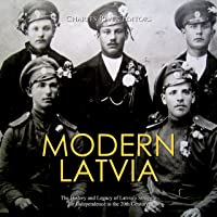 Modern Latvia: The History and Legacy of Latvia's Struggle for Independence in the 20th Century