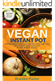 Vegan Instant Pot Cookbook: Vegan Pressure Cooker Recipes for Two - Delicious and Healthy Plant Based Meals (Vegan Instant Pot Recipes Book 3)