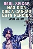 Raul Seixas: Não diga que a canção está perdida (Portuguese Edition)