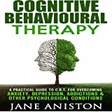 Cognitive Behavioural Therapy: A Practical Guide to CBT for Overcoming Anxiety, Depression, Addictions & Other Psychological Conditions