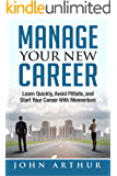 Manage Your New Career: Learn Quickly, Avoid Pitfalls, and Start Your Career With Momentum