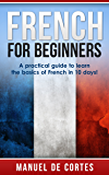 French: French For Beginners: A Practical Guide to Learn the Basics of French in 10 Days! (Italian, Learn Italian, Learn Spanish, Spanish, Learn French, ... Learn German, Language) (English Edition)