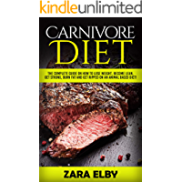 Carnivore Diet: The Complete Guide on How to Lose Weight, Become Lean, Get Strong, Burn Fat and Get Ripped on an Animal Based Diet!
