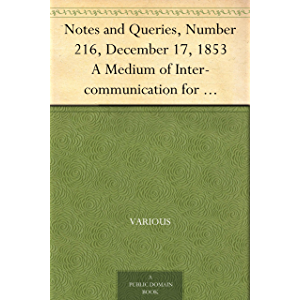Notes and Queries, Number 216, December 17, 1853 A Medium of Inter-communication for Literary Men, Artists, Antiquaries…