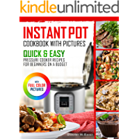 Instant Pot Cookbook With Pictures: Quick & Easy Pressure Cooker Recipes For Beginners On A Budget