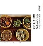 手づくりする竹のかごと器: 想いがこもった作家もの+作り方