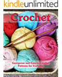 Crochet: Georgeous and Easy-to-Crochet Patterns for Everyday: (Crochet Stitches, Crocheting Books, Learn to Crochet) (Crochet Projects, Complete Book of Crochet 1)