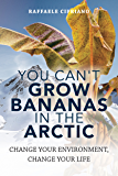 You Can't Grow Bananas In The Arctic:: Change your Environment, Change your Life