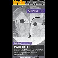 Paul Klee, un artiste majeur du Bauhaus: « L'art ne reproduit pas le visible, il rend visible » (Artistes t. 59) (French Edition)