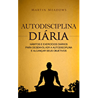 Autodisciplina diária: Hábitos e exercícios diários para desenvolver a autodisciplina e alcançar seus objetivos