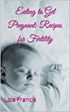 Eating to Get Pregnant: Recipes for Fertility (How to Get Pregnant Book 2)