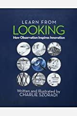 Learn from Looking: How Observation Inspires Innovation Hardcover