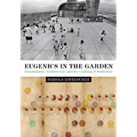 Eugenics in the Garden: Transatlantic Architecture and the Crafting of Modernity (Lateral Exchanges: Architecture, Urban Development, and Transnational Practices) (English Edition)