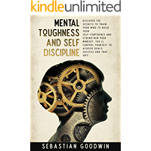 Mental Toughness And Self Discipline: Discover The Secrets To Train Your Mind To Build Your Self-confidence And…