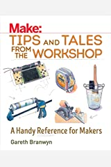 Make: Tips and Tales from the Workshop: A Handy Reference for Makers (Make: Technology on Your Time) Kindle Edition