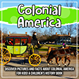 Colonial America: Discover Pictures and Facts About Colonial America For Kids! A Children's History Book