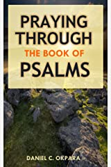 Praying Through the Book of Psalms: Discover Great Psalms, Powerful Prayers and Declarations for Every Situation (Praying the Scriptures 3) Kindle Edition