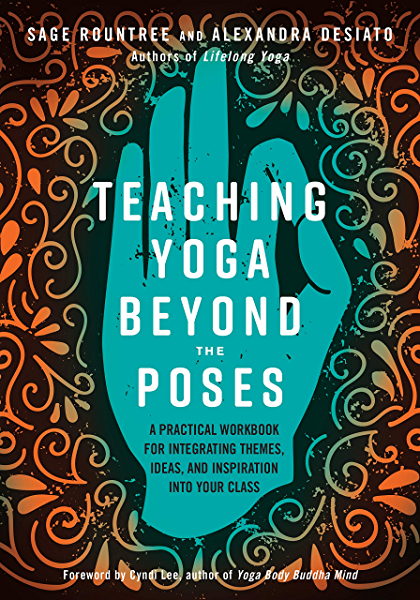 Teaching Yoga Beyond The Poses A Practical Workbook For Integrating Themes Ideas And Inspiration Into Your Class Kindle Edition By Rountree Sage Desiato Alexandra Lee Cyndi Health Fitness Dieting Kindle