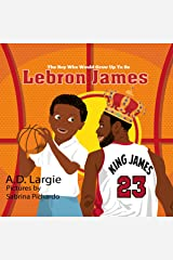 Lebron James #23: The Boy Who Would Grow Up To Be: Biographies For Beginning Readers (Basketball Books For Kids Book 1) Kindle Edition