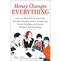 Money Changes Everything: Twenty-Two Writers Tackle the Last Taboo with Tales of Sudden Windfalls, Staggering Debts, and…