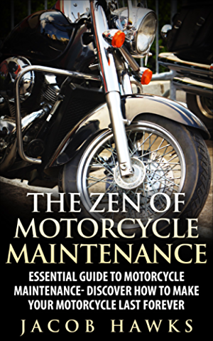 The Zen of Motorcycle Maintenance: Essential Guide To Motorcycle Maintenance- Discover How To Make Your Motorcycle Last Forever (Mechanics; Street Rides)