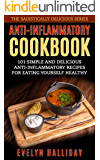 Anti-Inflammatory Cookbook: 101 Simple and Delicious Anti-Inflammatory Recipes for Eating Yourself Healthy