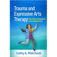 Trauma and Expressive Arts Therapy: Brain, Body, and Imagination in the Healing Process