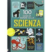 100 cose da sapere sulla scienza. Ediz. illustrata