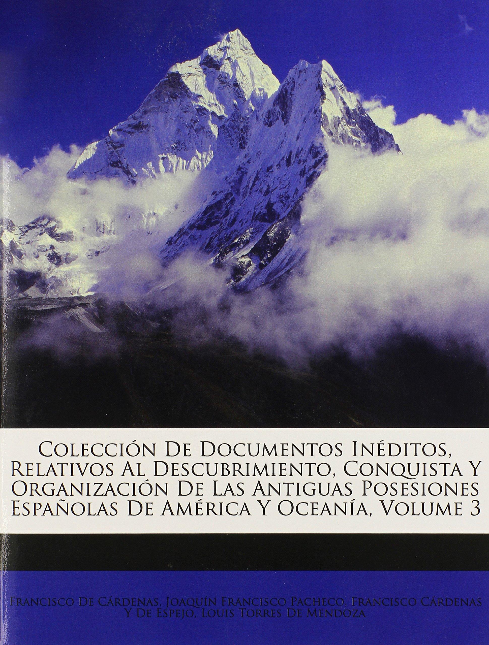 Colección De Documentos Inéditos, Relativos Al Descubrimiento, Conquista Y Organización De Las Antiguas Posesiones Españolas De América Y Oceanía, Volume 3 (Spanish Edition) pdf