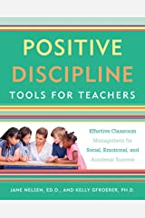 Positive Discipline Tools for Teachers: Effective Classroom Management for Social, Emotional, and Academic Success Kindle Edition