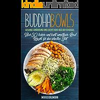 Buddha Bowls: Gesunde Ernährung und leichte Kost aus der Schüssel (Bonus: Über 50 leckere und leicht umsetzbare Bowl Rezepte für den schnellen Start!) (German Edition)