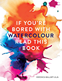 If You're Bored With WATERCOLOUR Read This Book (If you're ... Read This Book 2) (English Edition)