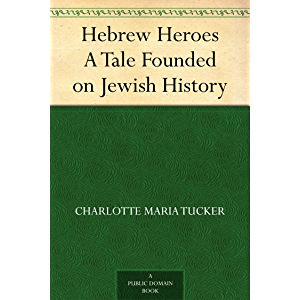 Hebrew Heroes A Tale Founded on Jewish History